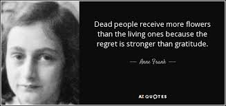 Anne Frank quote: Dead people receive more flowers than the living ones  because...